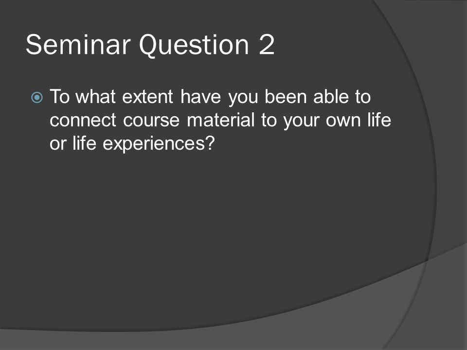 Seminar Question 2 To what extent have you been able to connect course material to your own life or life experiences