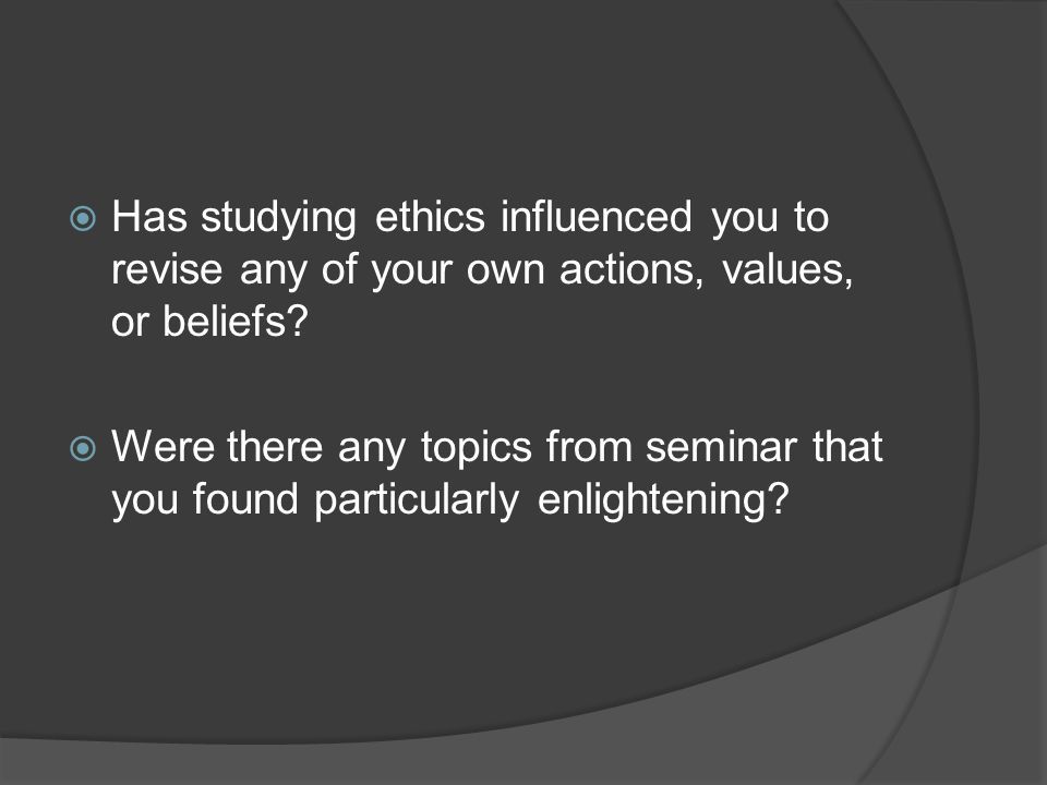 Has studying ethics influenced you to revise any of your own actions, values, or beliefs