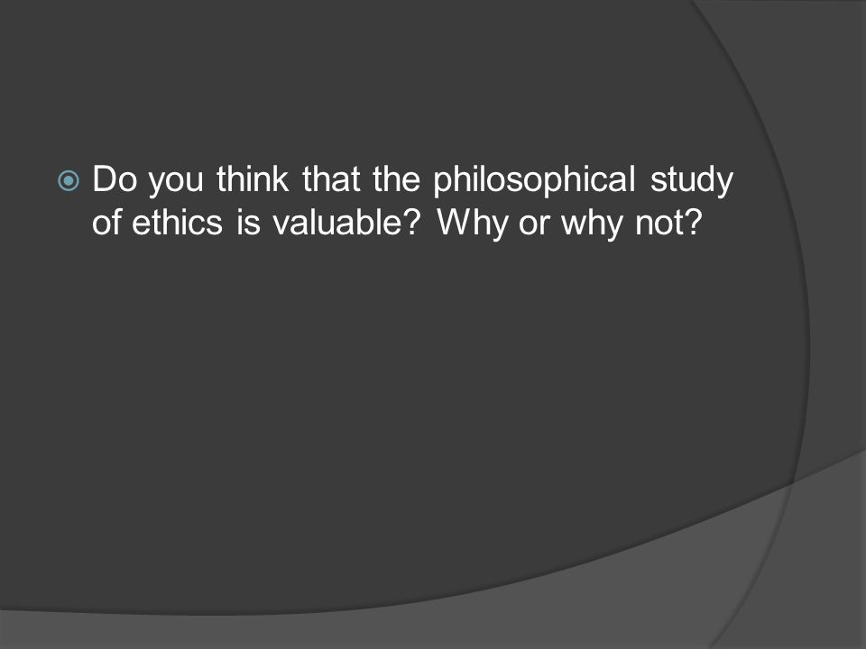Do you think that the philosophical study of ethics is valuable