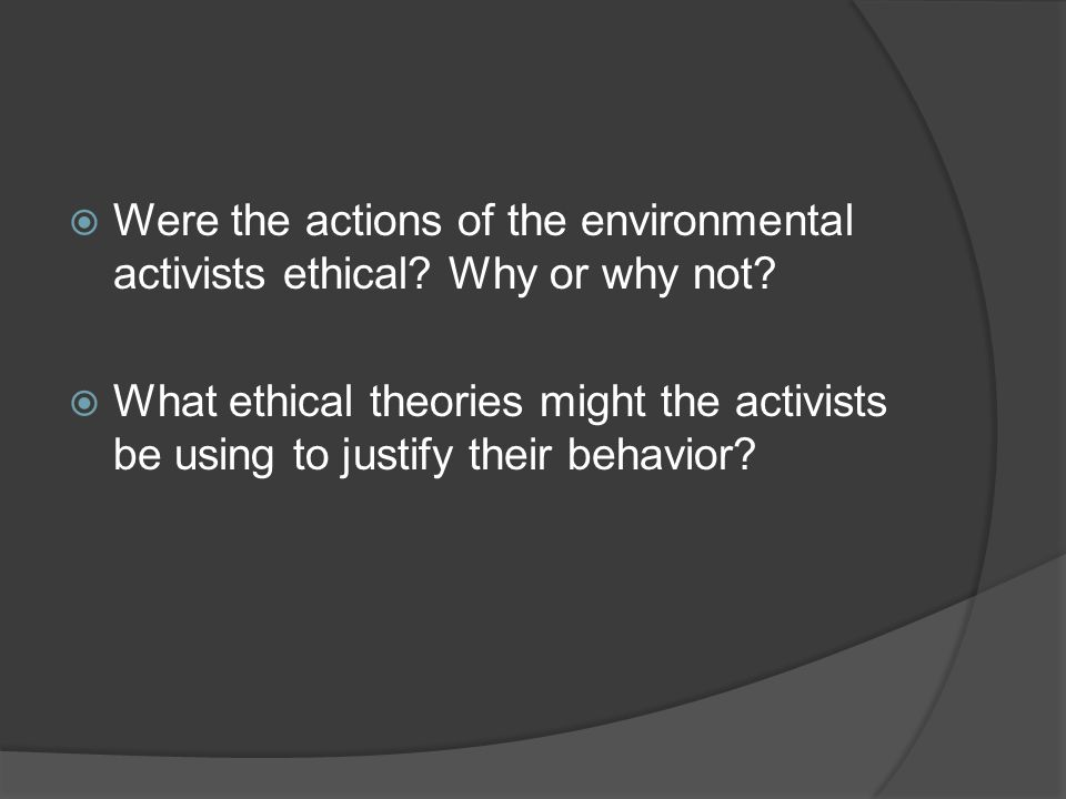 Were the actions of the environmental activists ethical Why or why not