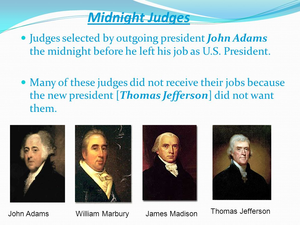 Midnight Judges Judges selected by outgoing president John Adams the midnight before he left his job as U.S. President.