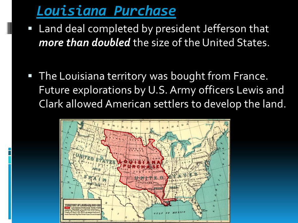 Louisiana Purchase Land deal completed by president Jefferson that more than doubled the size of the United States.