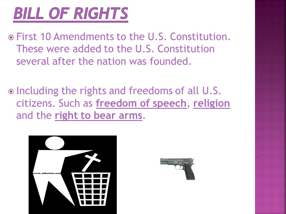 Bill of Rights First 10 Amendments to the U.S. Constitution. These were added to the U.S. Constitution several after the nation was founded.