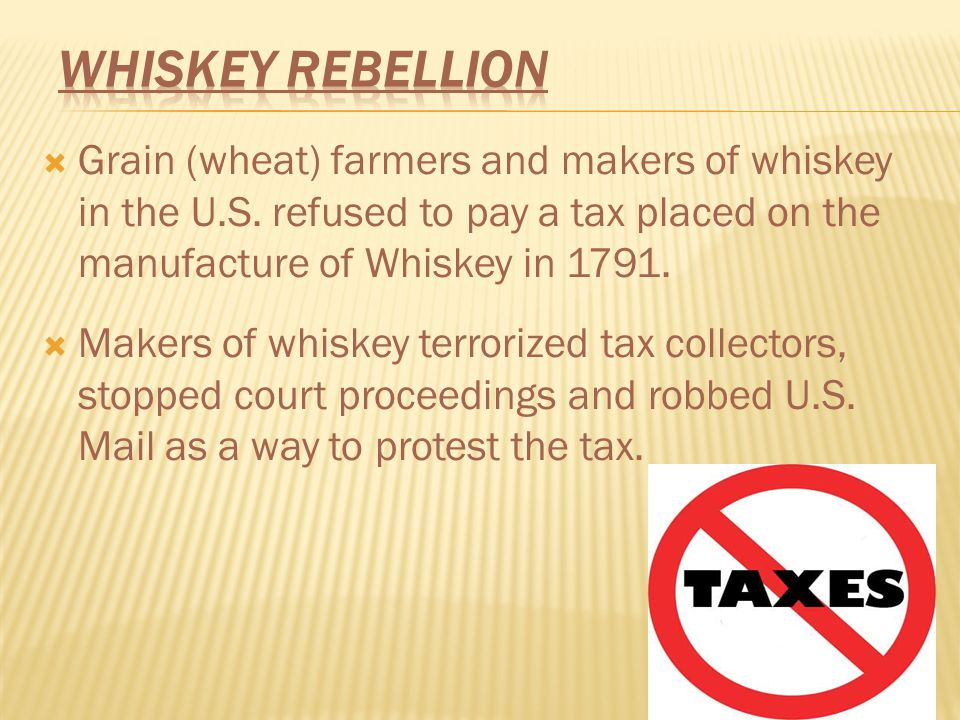 Whiskey Rebellion Grain (wheat) farmers and makers of whiskey in the U.S. refused to pay a tax placed on the manufacture of Whiskey in 1791.
