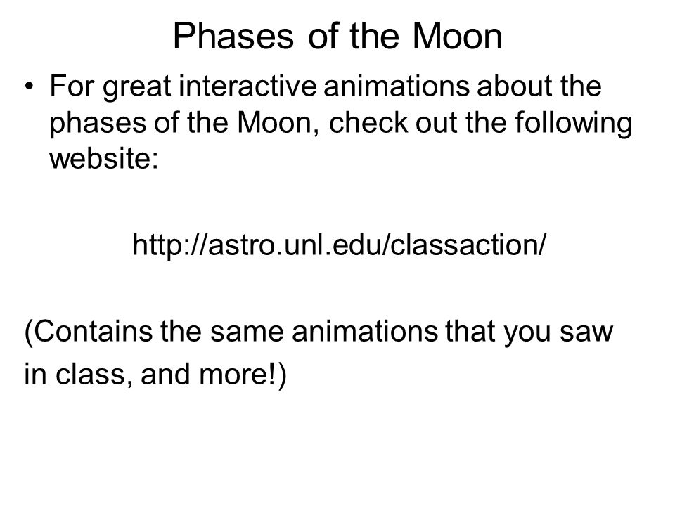 Phases of the Moon For great interactive animations about the phases of the Moon, check out the following website: