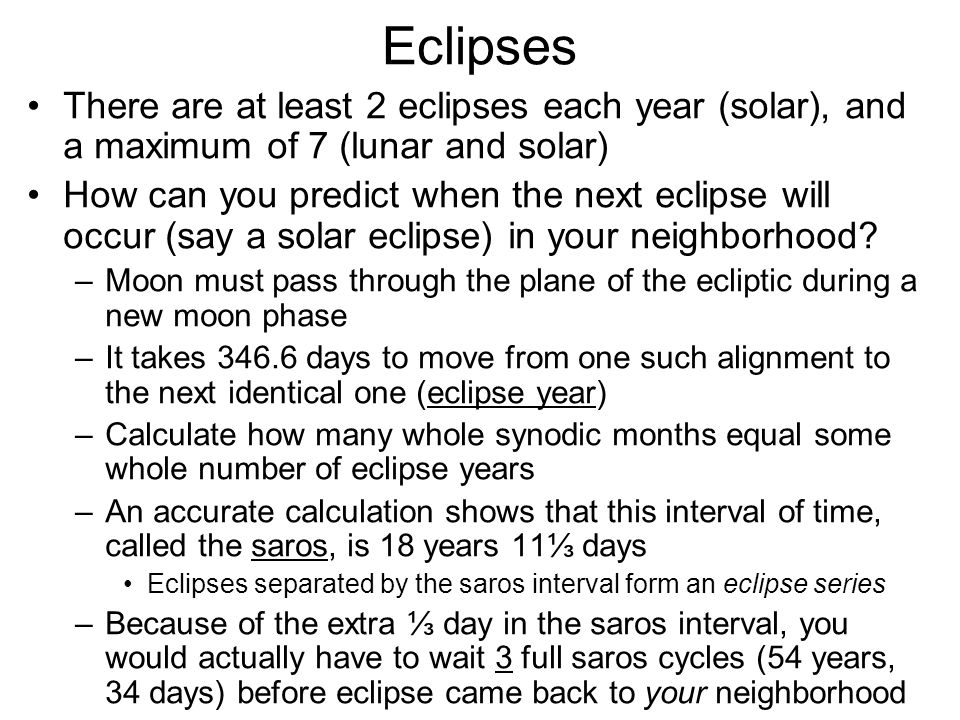 Eclipses There are at least 2 eclipses each year (solar), and a maximum of 7 (lunar and solar)