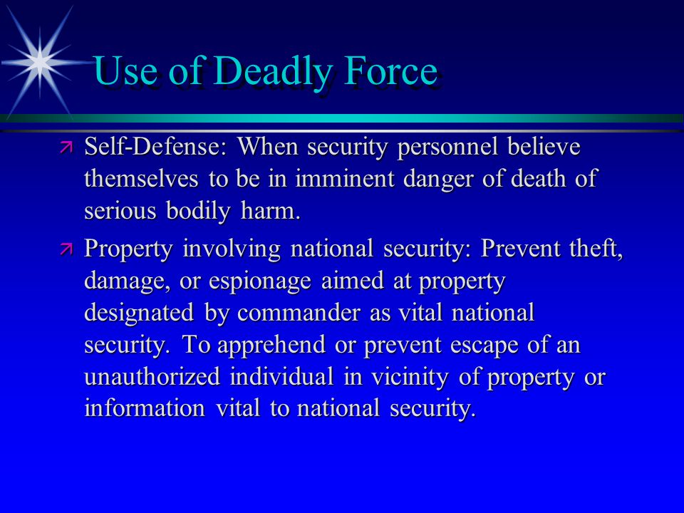 Use of Deadly Force Self-Defense: When security personnel believe themselves to be in imminent danger of death of serious bodily harm.