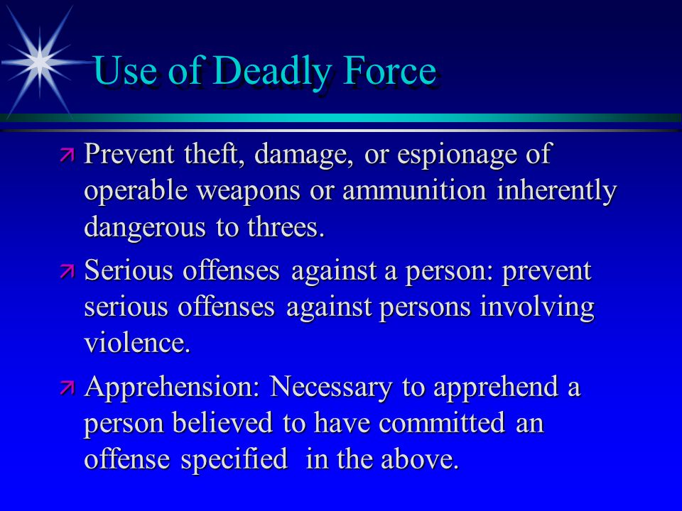 Use of Deadly Force Prevent theft, damage, or espionage of operable weapons or ammunition inherently dangerous to threes.