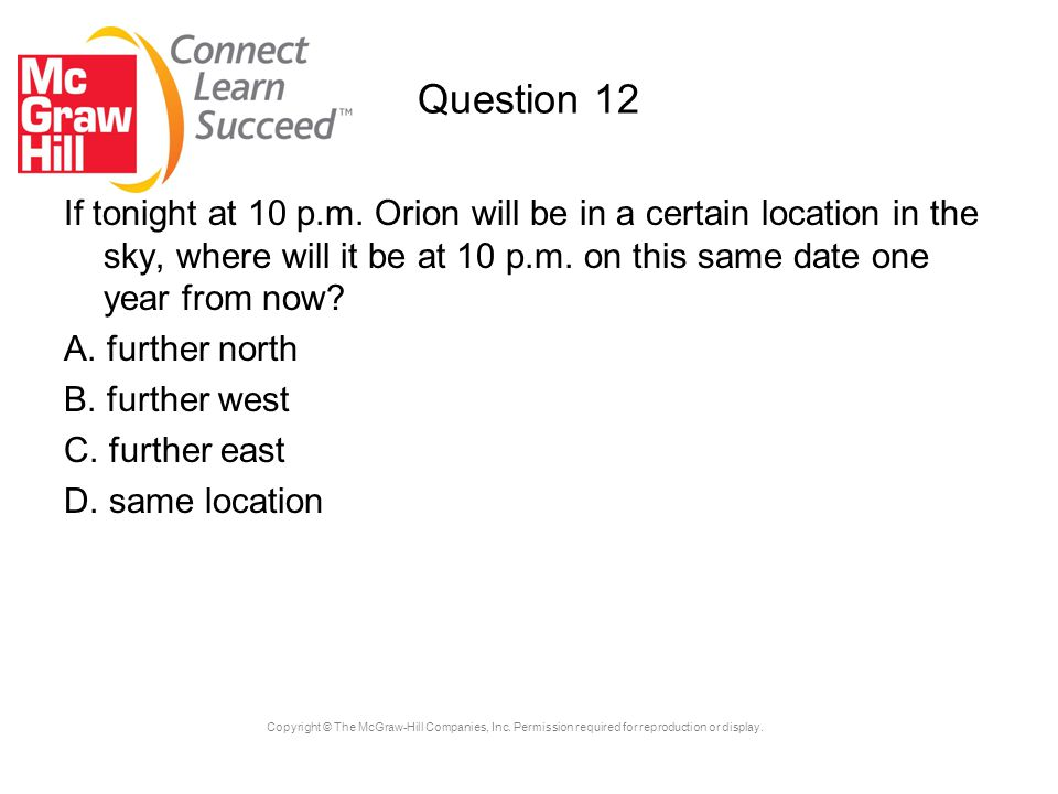 Question 12 If tonight at 10 p.m. Orion will be in a certain location in the sky, where will it be at 10 p.m. on this same date one year from now