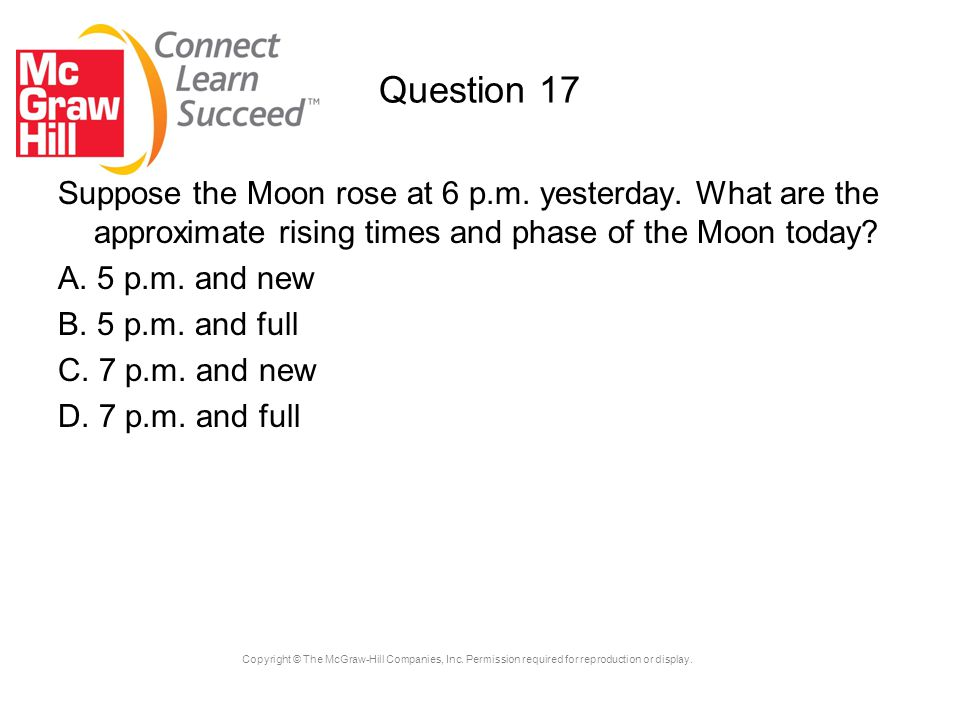 Question 17 Suppose the Moon rose at 6 p.m. yesterday. What are the approximate rising times and phase of the Moon today