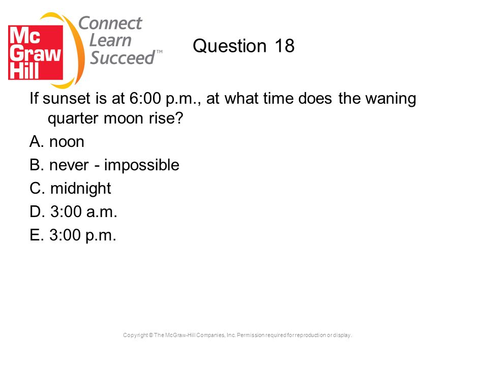 Question 18 If sunset is at 6:00 p.m., at what time does the waning quarter moon rise A. noon. B. never - impossible.