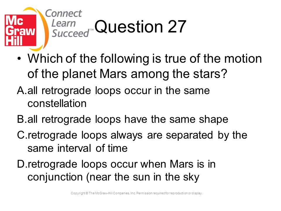 Question 27 Which of the following is true of the motion of the planet Mars among the stars all retrograde loops occur in the same constellation.