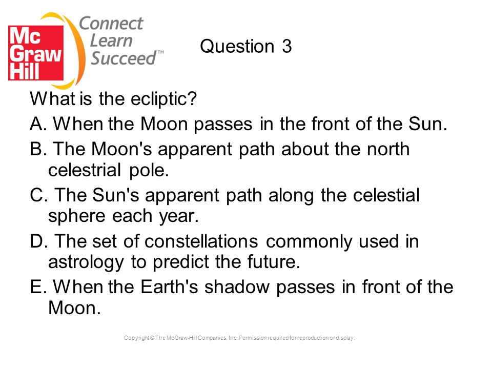 Question 3 What is the ecliptic A. When the Moon passes in the front of the Sun. B. The Moon s apparent path about the north celestrial pole.
