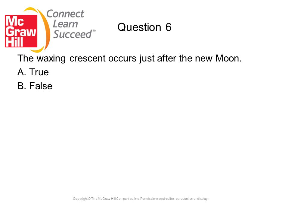 Question 6 The waxing crescent occurs just after the new Moon. A. True