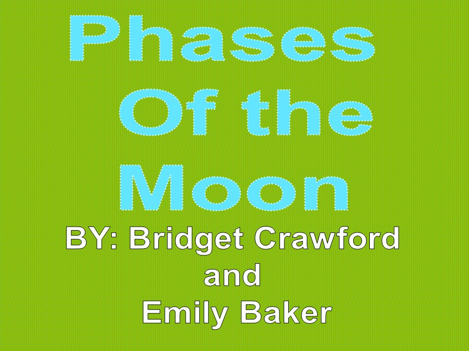 Phases Of the Moon BY: Bridget Crawford and Emily Baker