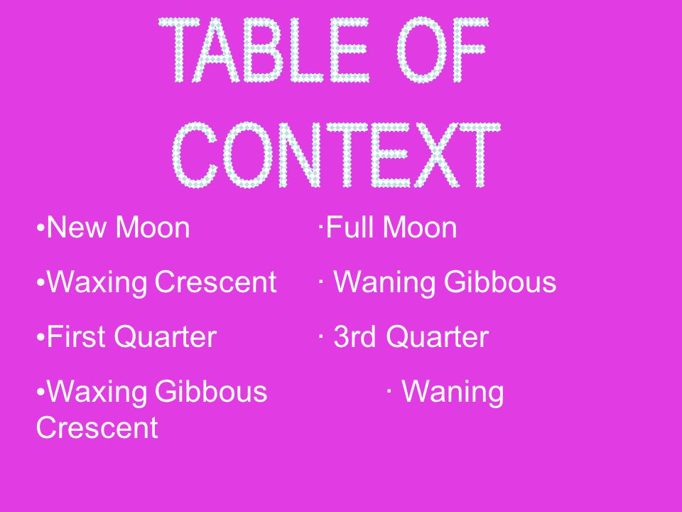 TABLE OF CONTEXT New Moon ·Full Moon Waxing Crescent · Waning Gibbous
