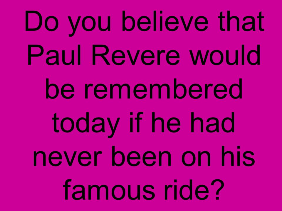 Do you believe that Paul Revere would be remembered today if he had never been on his famous ride