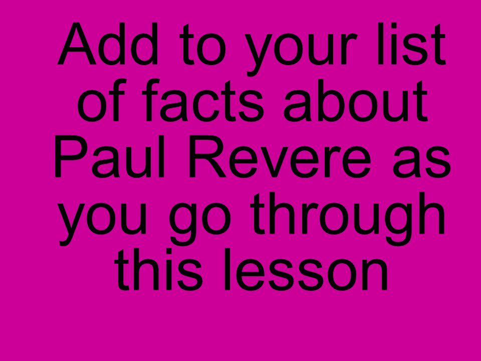Add to your list of facts about Paul Revere as you go through this lesson