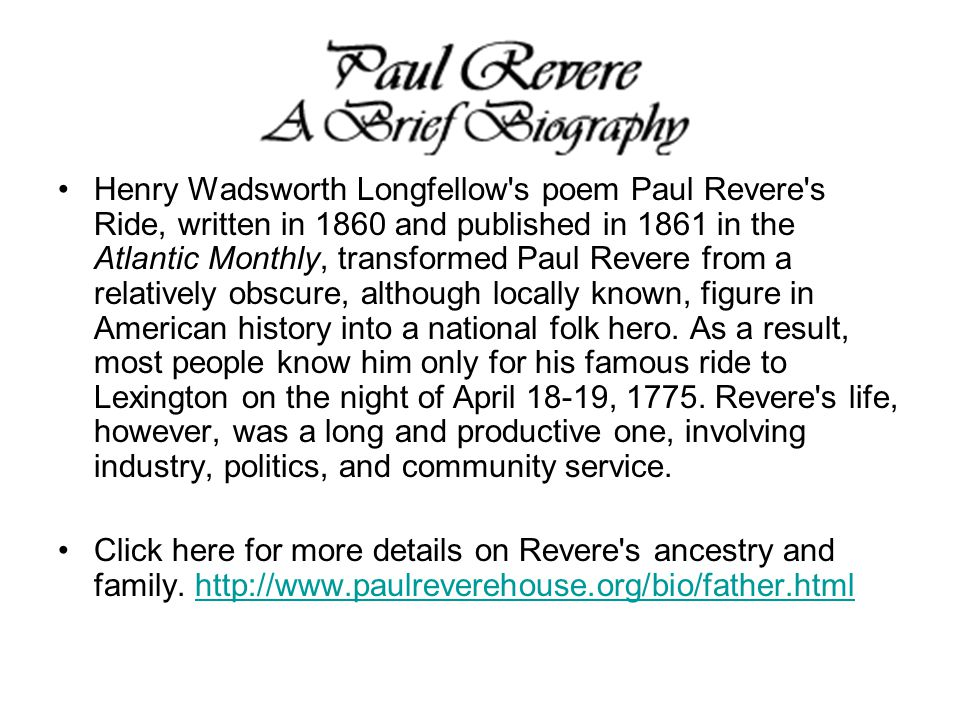 Henry Wadsworth Longfellow s poem Paul Revere s Ride, written in 1860 and published in 1861 in the Atlantic Monthly, transformed Paul Revere from a relatively obscure, although locally known, figure in American history into a national folk hero. As a result, most people know him only for his famous ride to Lexington on the night of April 18-19, 1775. Revere s life, however, was a long and productive one, involving industry, politics, and community service.