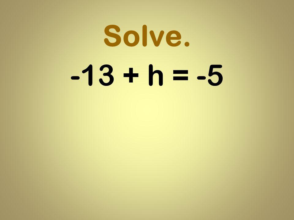Solve. -13 + h = -5