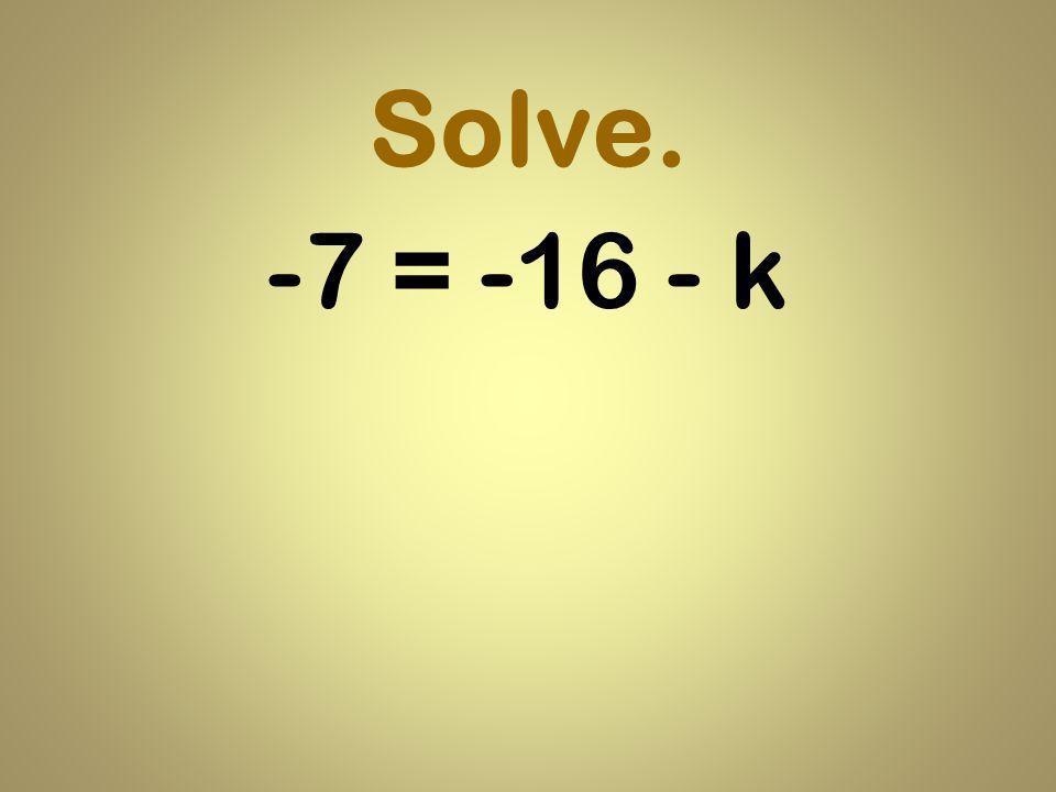 Solve. -7 = -16 - k