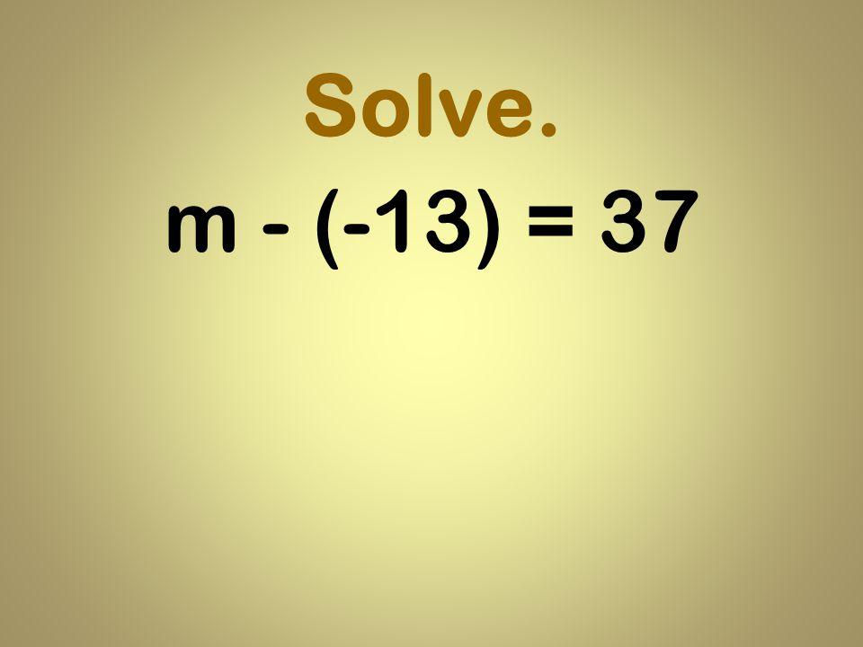 Solve. m - (-13) = 37