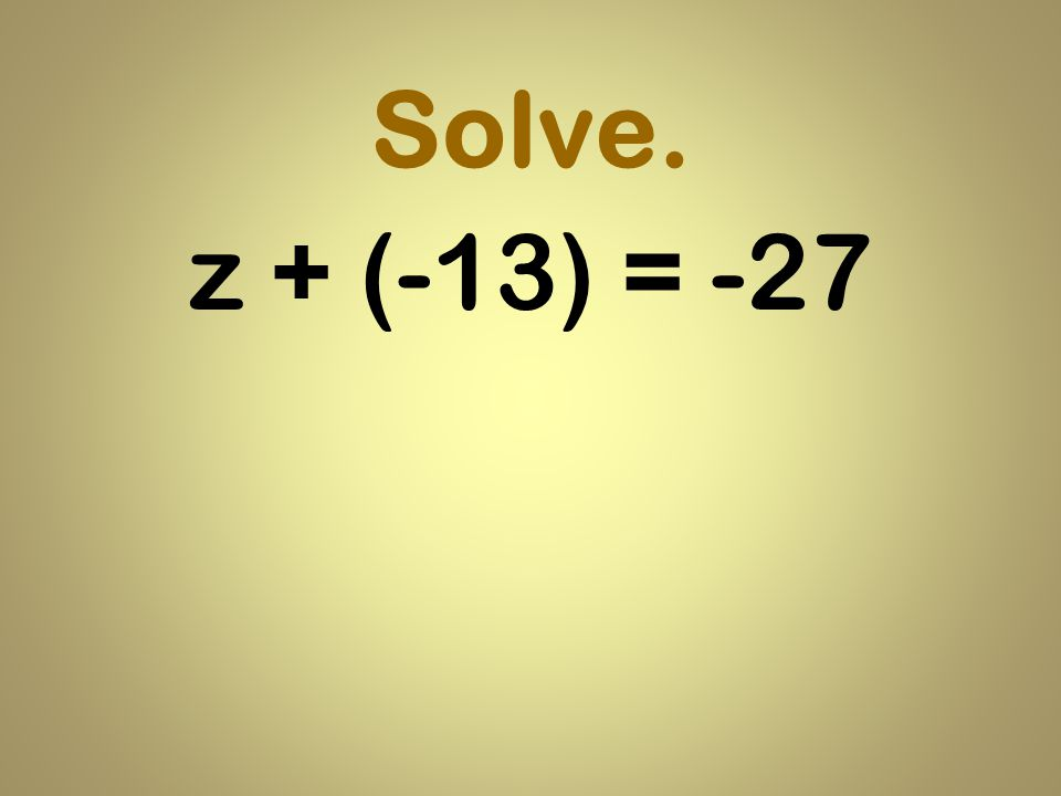 Solve. z + (-13) = -27