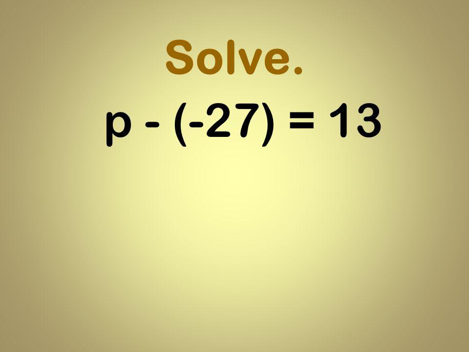 Solve. p - (-27) = 13
