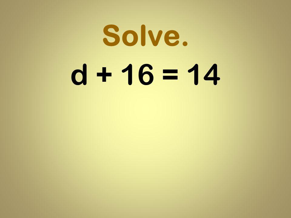 Solve. d + 16 = 14