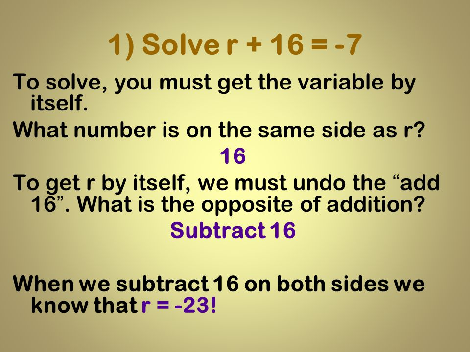 1) Solve r + 16 = -7 To solve, you must get the variable by itself.