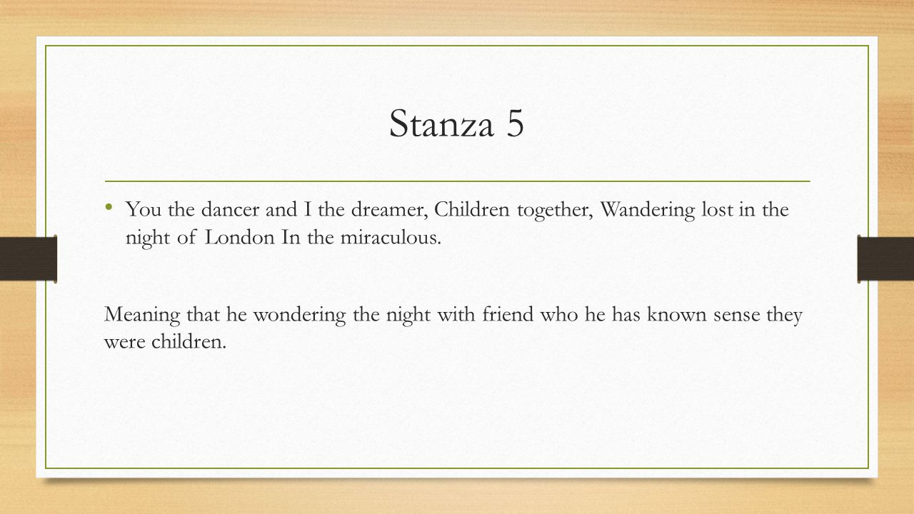 Stanza 5 You the dancer and I the dreamer, Children together, Wandering lost in the night of London In the miraculous.