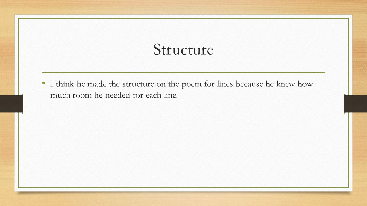 Structure I think he made the structure on the poem for lines because he knew how much room he needed for each line.