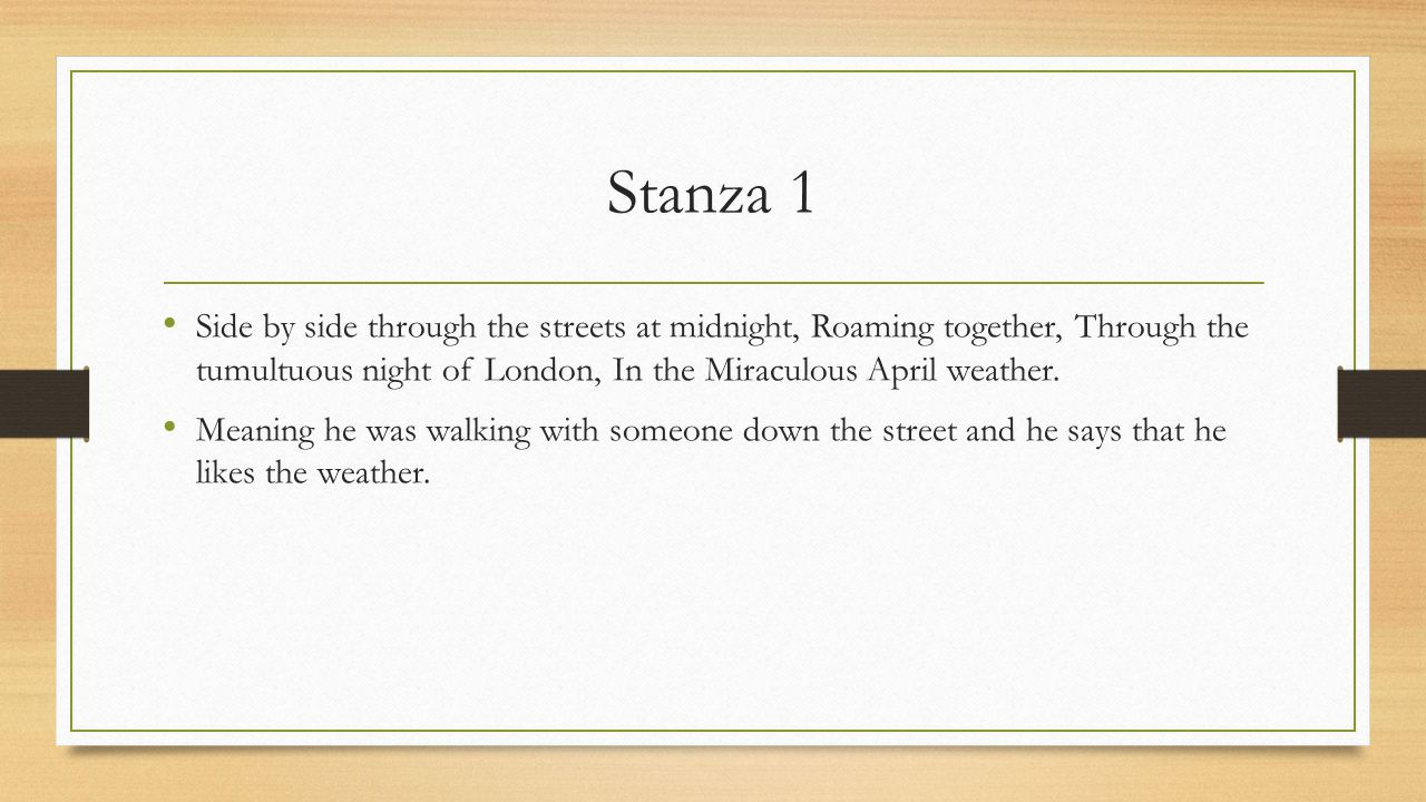 Stanza 1 Side by side through the streets at midnight, Roaming together, Through the tumultuous night of London, In the Miraculous April weather.