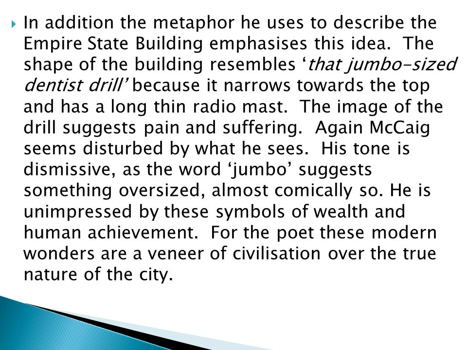 In addition the metaphor he uses to describe the Empire State Building emphasises this idea. The shape of the building resembles 'that jumbo-sized dentist drill' because it narrows towards the top and has a long thin radio mast. The image of the drill suggests pain and suffering. Again McCaig seems disturbed by what he sees. His tone is dismissive, as the word 'jumbo' suggests something oversized, almost comically so.