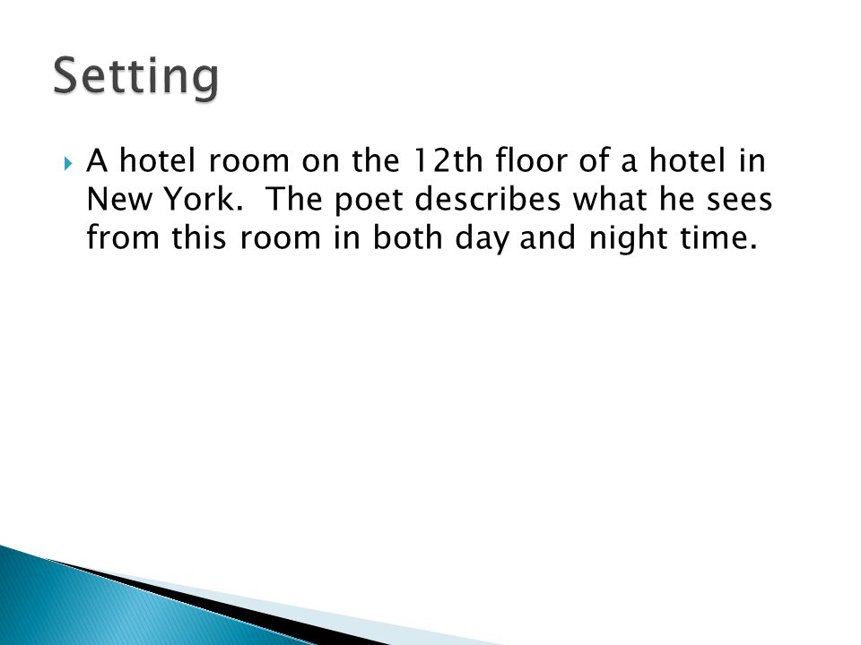 Setting A hotel room on the 12th floor of a hotel in New York. The poet describes what he sees from this room in both day and night time.