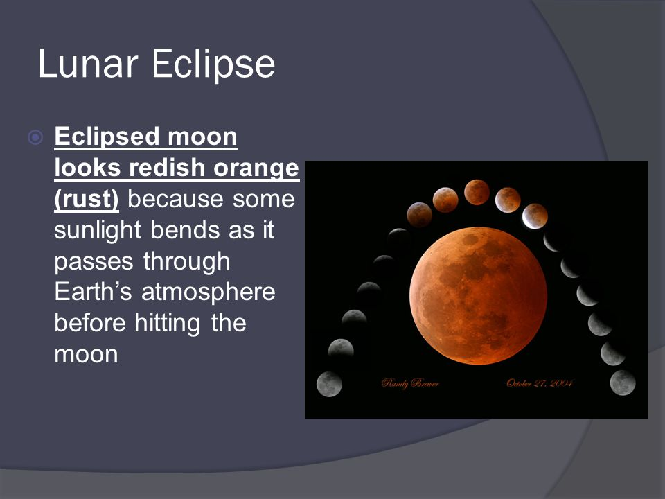 Lunar Eclipse Eclipsed moon looks redish orange (rust) because some sunlight bends as it passes through Earth's atmosphere before hitting the moon.