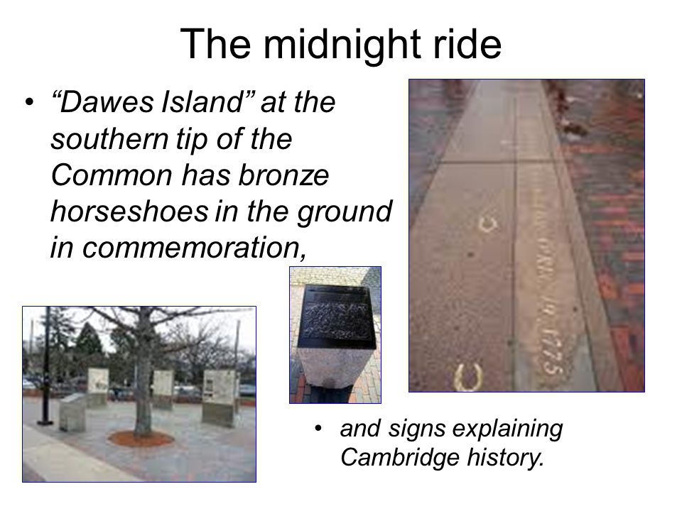 The midnight ride Dawes Island at the southern tip of the Common has bronze horseshoes in the ground in commemoration,