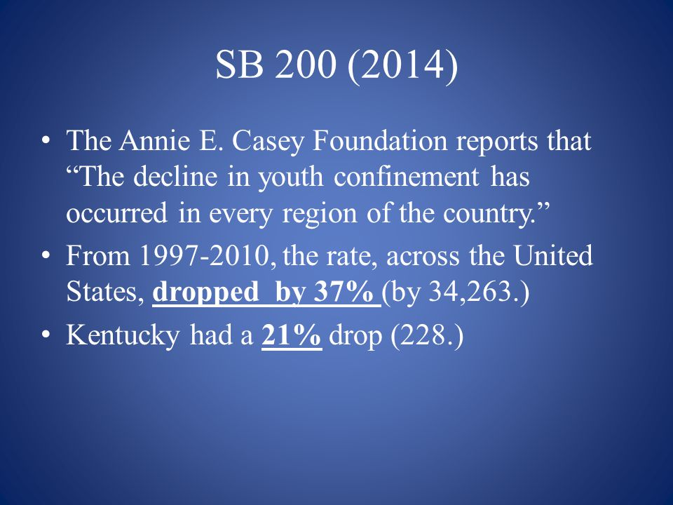 SB 200 (2014) The Annie E. Casey Foundation reports that The decline in youth confinement has occurred in every region of the country.