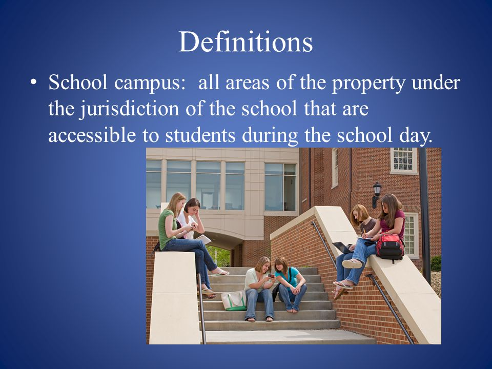 Definitions School campus: all areas of the property under the jurisdiction of the school that are accessible to students during the school day.