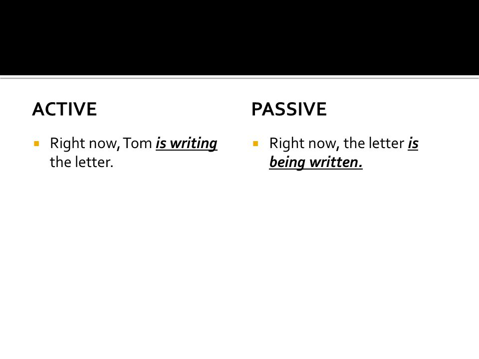active passive Right now, Tom is writing the letter.