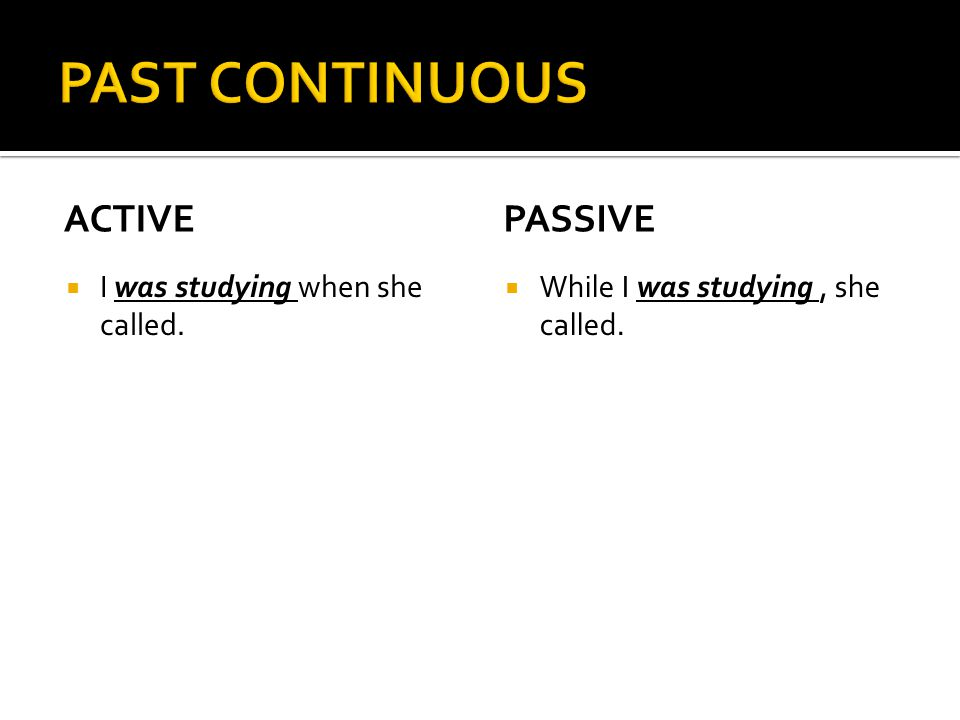 PAST CONTINUOUS active passive I was studying when she called.