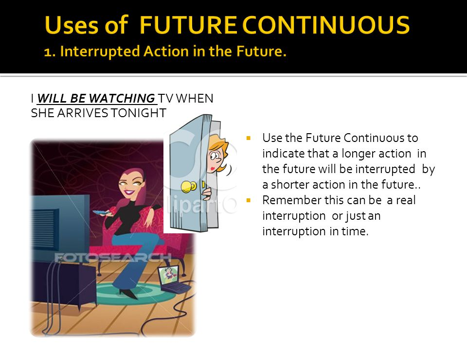 Uses of FUTURE CONTINUOUS 1. Interrupted Action in the Future.