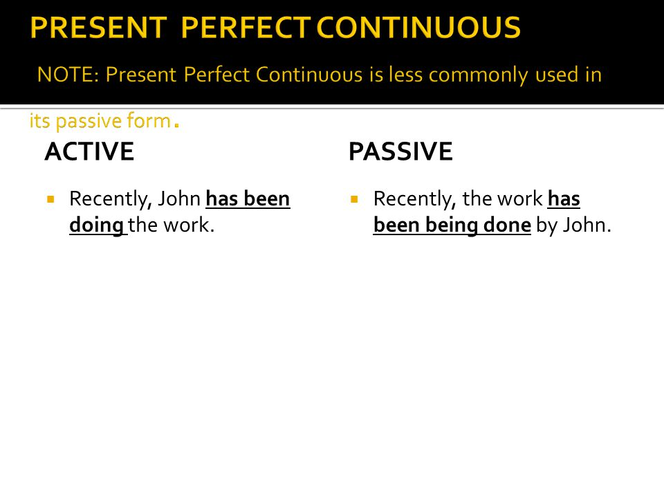 PRESENT PERFECT CONTINUOUS NOTE: Present Perfect Continuous is less commonly used in its passive form.