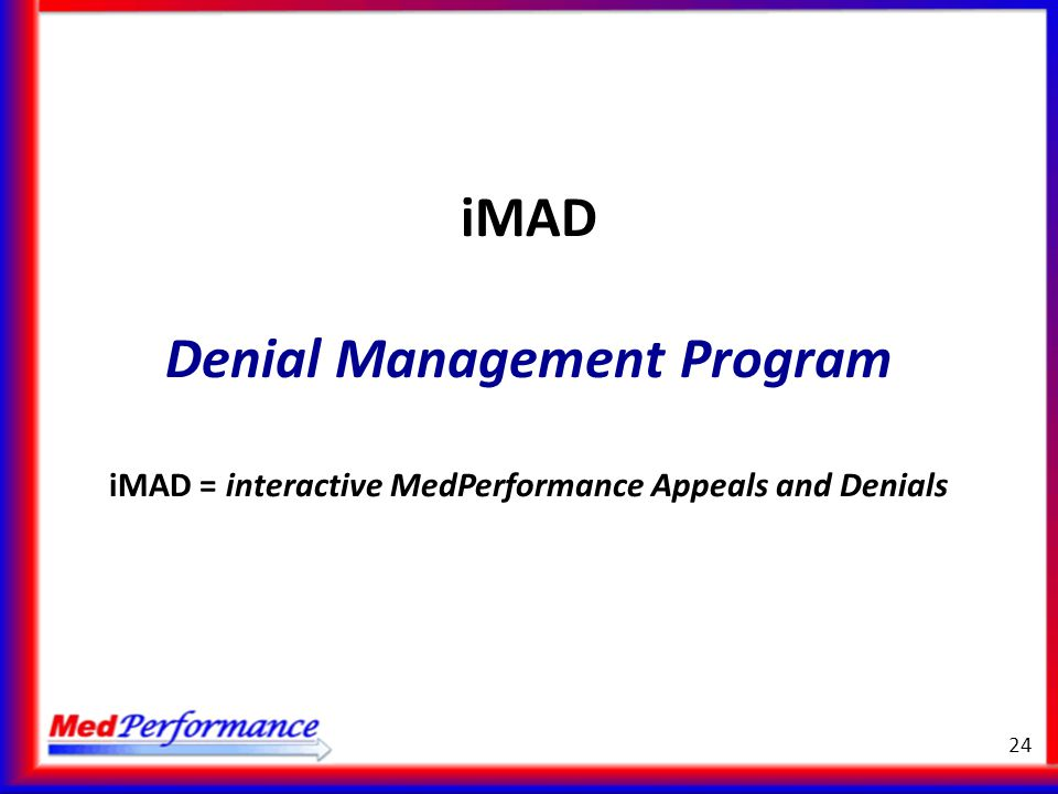 iMAD Denial Management Program iMAD = interactive MedPerformance Appeals and Denials