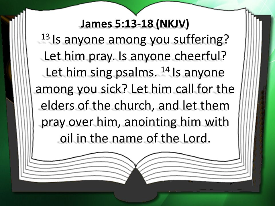 James 5:13-18 (NKJV) 13 Is anyone among you suffering. Let him pray