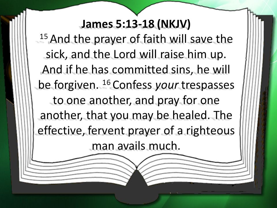 James 5:13-18 (NKJV) 15 And the prayer of faith will save the sick, and the Lord will raise him up.