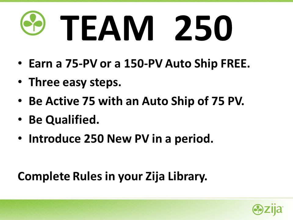 TEAM 250 Earn a 75-PV or a 150-PV Auto Ship FREE. Three easy steps.