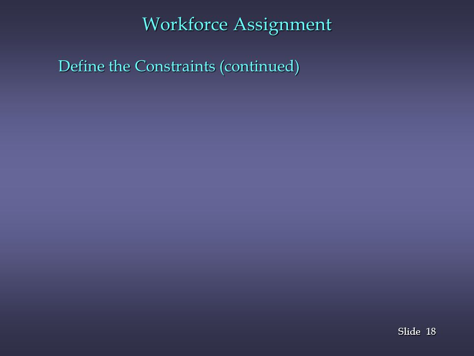 Workforce Assignment Define the Constraints (continued)