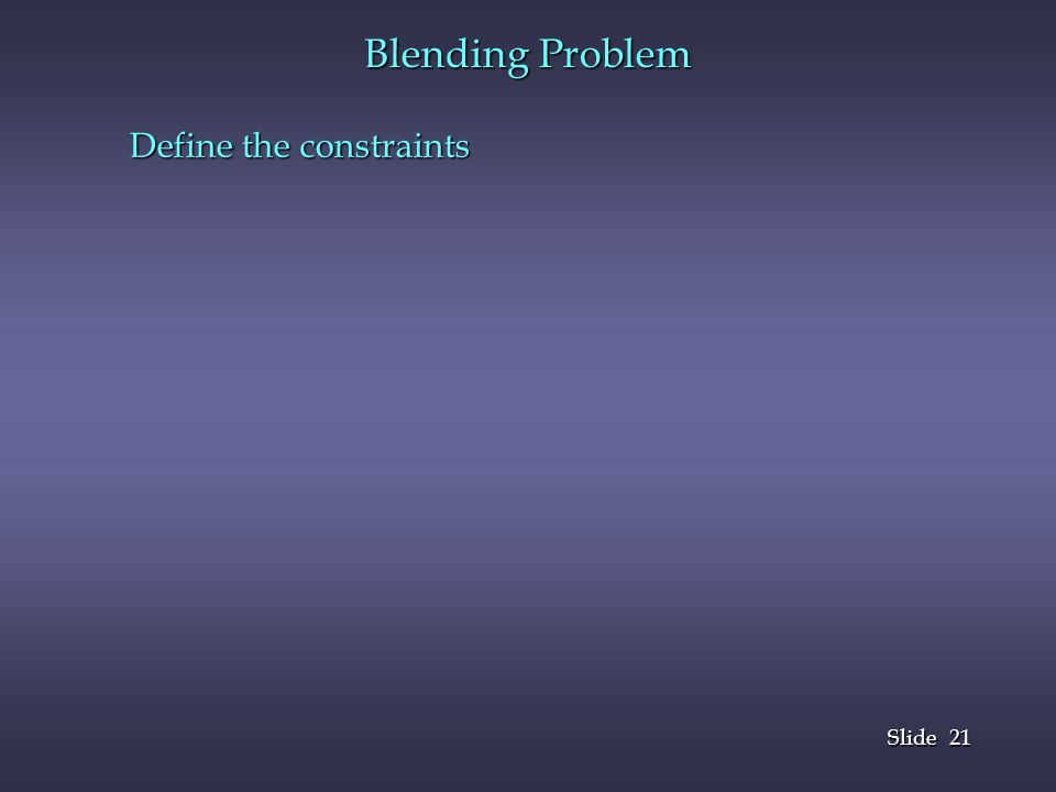Blending Problem Define the constraints