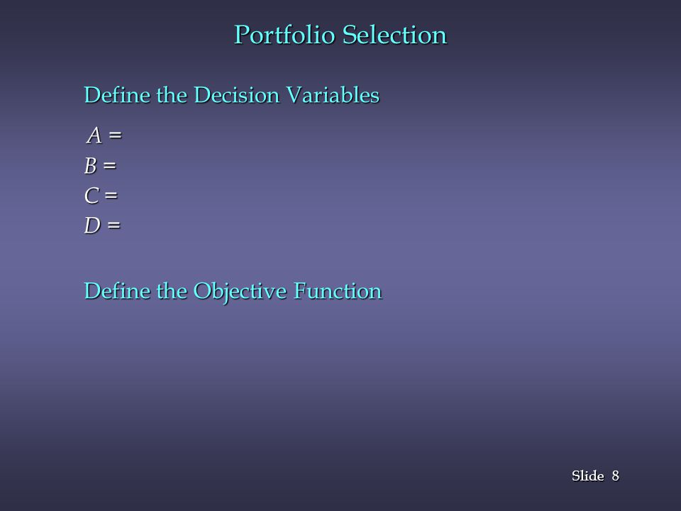 Portfolio Selection Define the Decision Variables A = B = C = D =